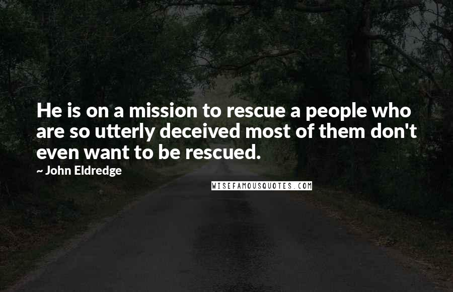John Eldredge quotes: He is on a mission to rescue a people who are so utterly deceived most of them don't even want to be rescued.