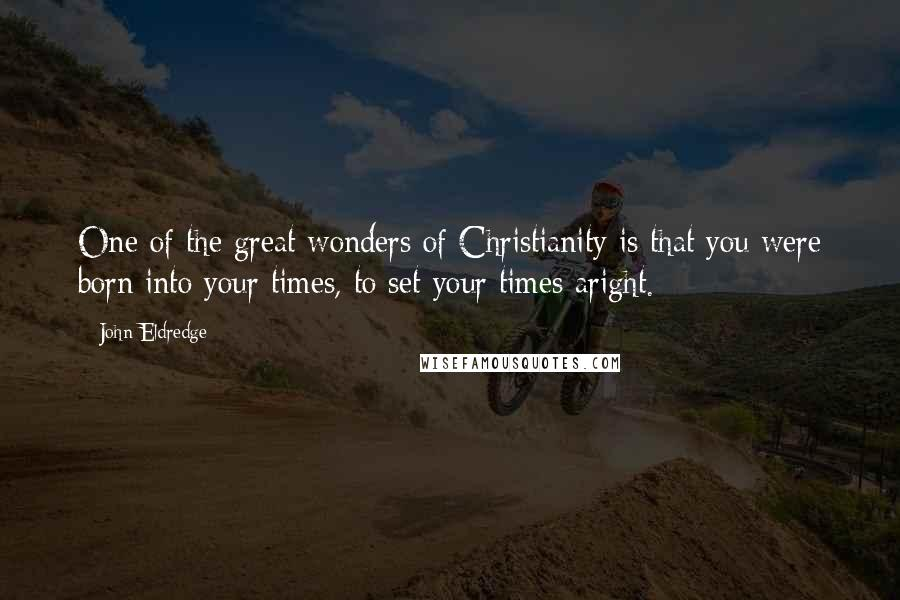 John Eldredge quotes: One of the great wonders of Christianity is that you were born into your times, to set your times aright.