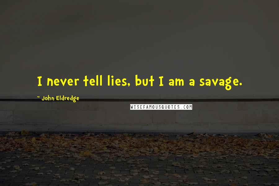 John Eldredge quotes: I never tell lies, but I am a savage.