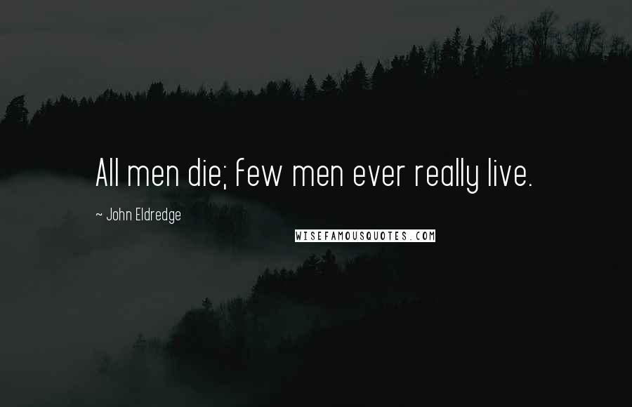 John Eldredge quotes: All men die; few men ever really live.
