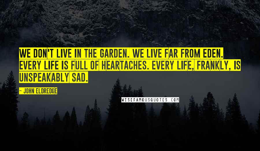 John Eldredge quotes: We don't live in the Garden. We live far from Eden. Every life is full of heartaches. Every life, frankly, is unspeakably sad.