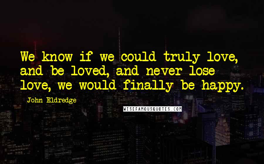 John Eldredge quotes: We know if we could truly love, and be loved, and never lose love, we would finally be happy.