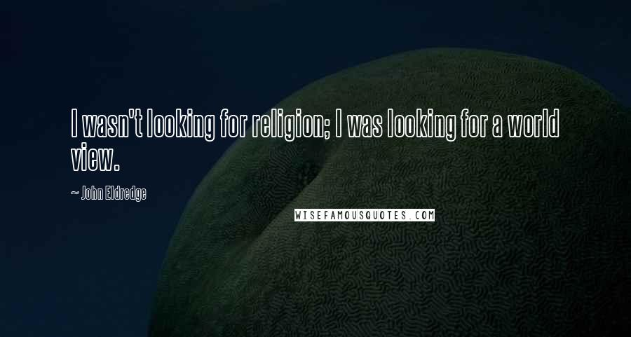 John Eldredge quotes: I wasn't looking for religion; I was looking for a world view.
