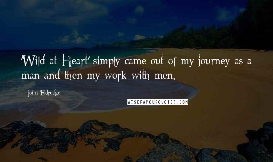 John Eldredge quotes: 'Wild at Heart' simply came out of my journey as a man and then my work with men.