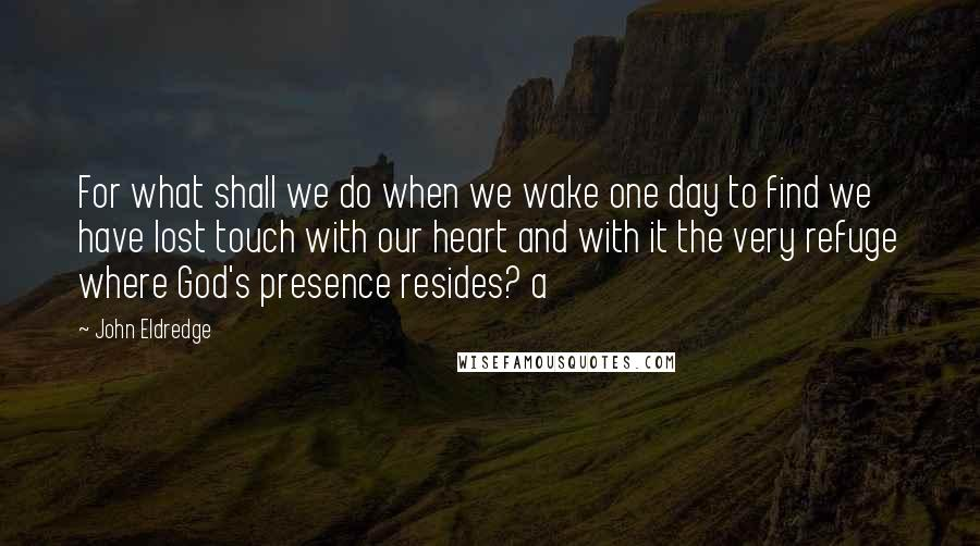 John Eldredge quotes: For what shall we do when we wake one day to find we have lost touch with our heart and with it the very refuge where God's presence resides? a