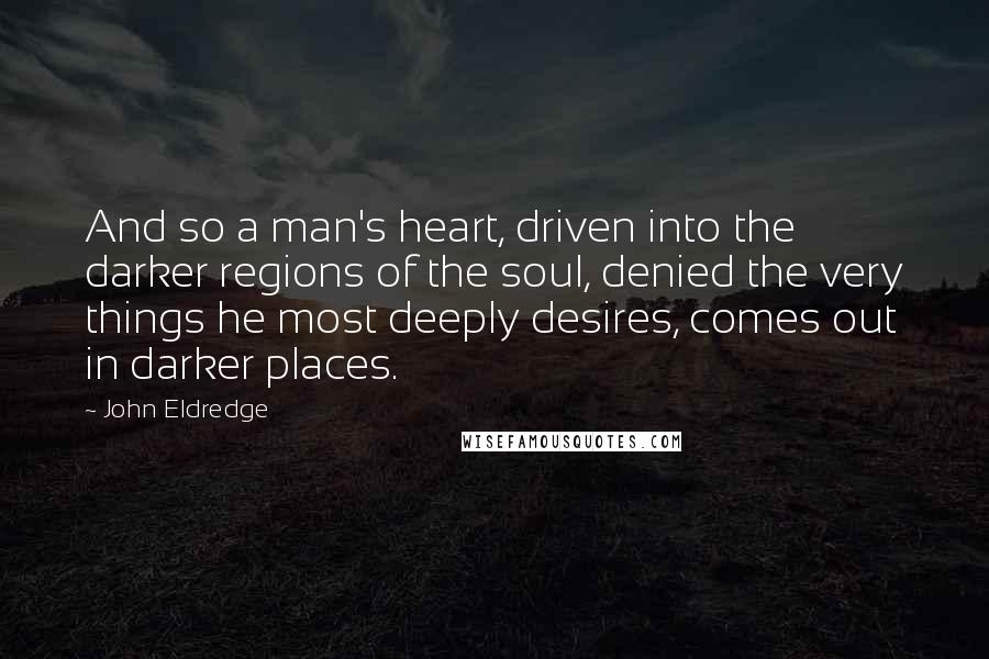 John Eldredge quotes: And so a man's heart, driven into the darker regions of the soul, denied the very things he most deeply desires, comes out in darker places.