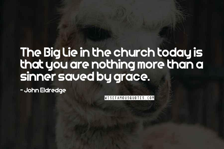 John Eldredge quotes: The Big Lie in the church today is that you are nothing more than a sinner saved by grace.