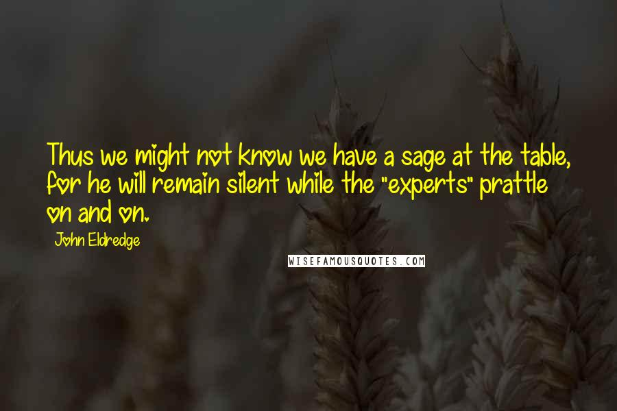 """John Eldredge quotes: Thus we might not know we have a sage at the table, for he will remain silent while the """"experts"""" prattle on and on."""