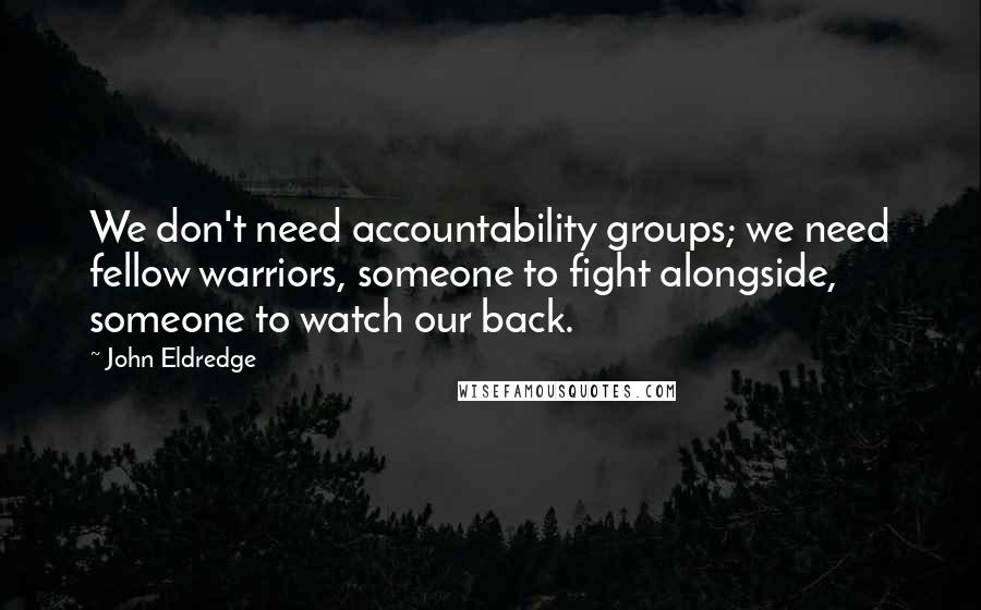John Eldredge quotes: We don't need accountability groups; we need fellow warriors, someone to fight alongside, someone to watch our back.