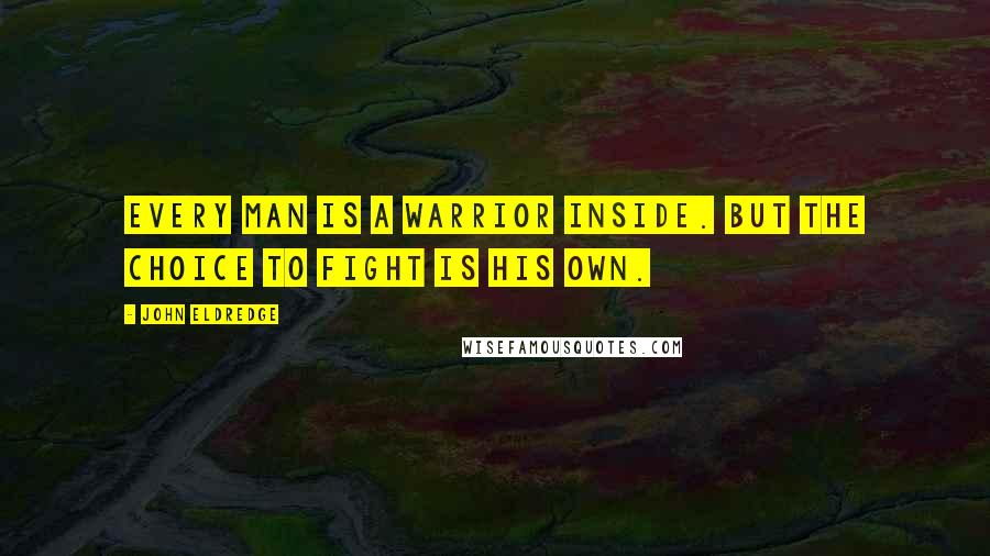 John Eldredge quotes: Every man is a warrior inside. But the choice to fight is his own.