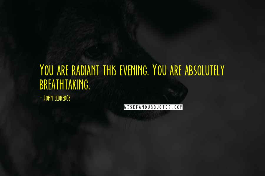 John Eldredge quotes: You are radiant this evening. You are absolutely breathtaking.