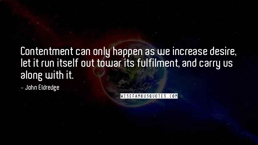 John Eldredge quotes: Contentment can only happen as we increase desire, let it run itself out towar its fulfilment, and carry us along with it.