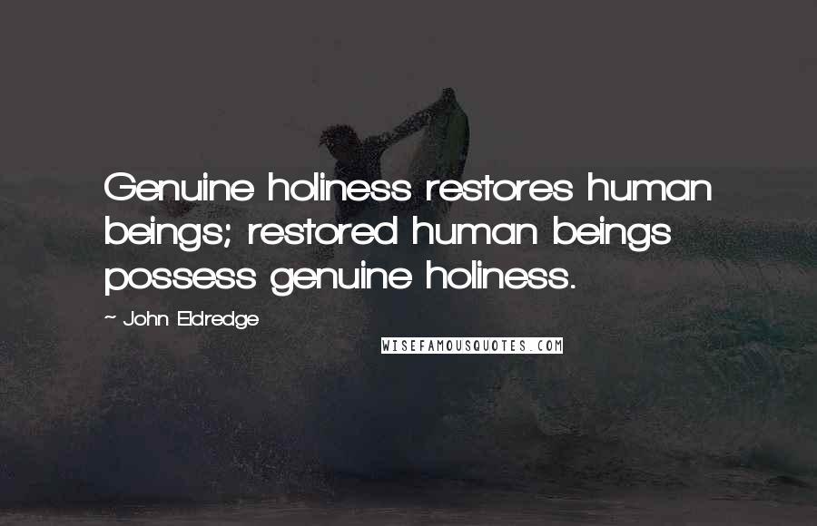 John Eldredge quotes: Genuine holiness restores human beings; restored human beings possess genuine holiness.