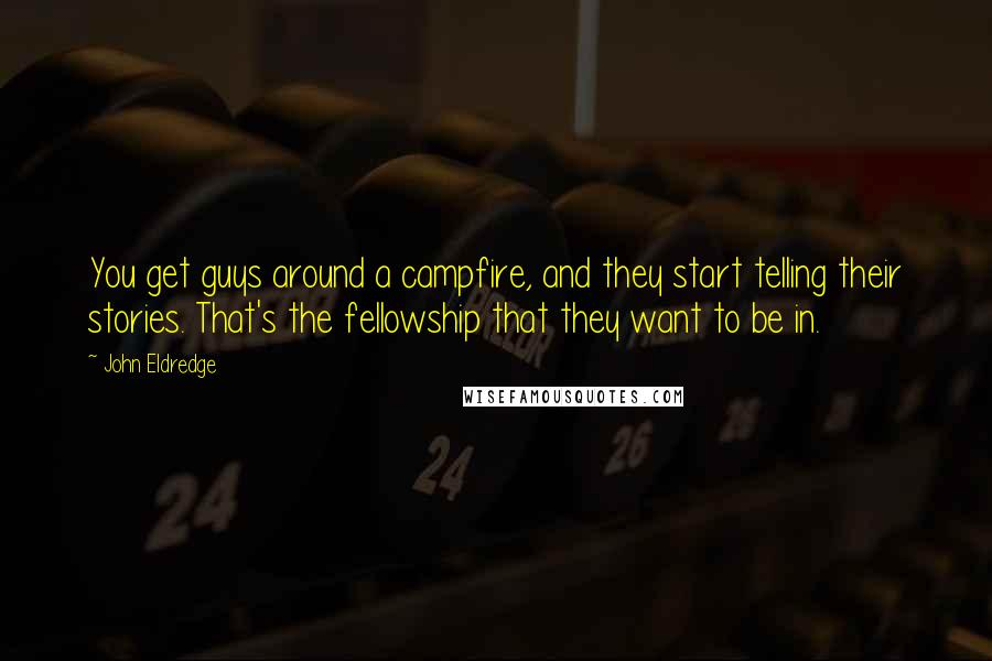 John Eldredge quotes: You get guys around a campfire, and they start telling their stories. That's the fellowship that they want to be in.