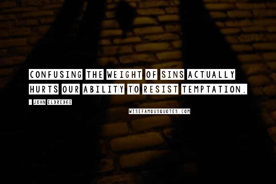 John Eldredge quotes: Confusing the weight of sins actually hurts our ability to resist temptation.