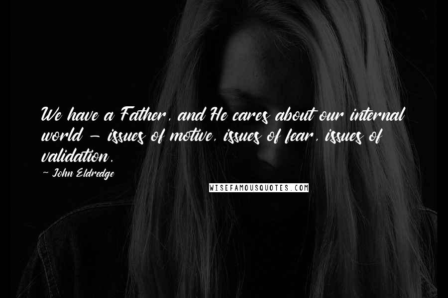 John Eldredge quotes: We have a Father, and He cares about our internal world - issues of motive, issues of fear, issues of validation.