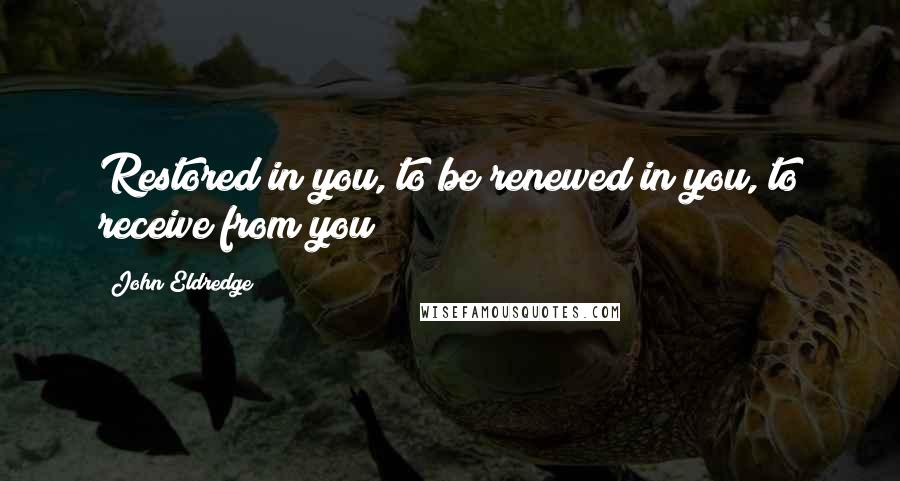 John Eldredge quotes: Restored in you, to be renewed in you, to receive from you