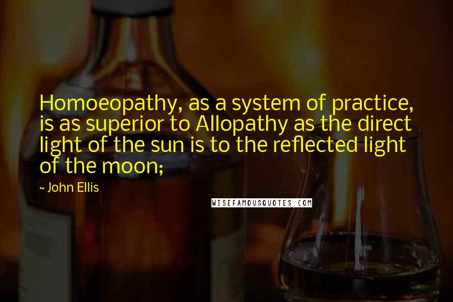 John Ellis quotes: Homoeopathy, as a system of practice, is as superior to Allopathy as the direct light of the sun is to the reflected light of the moon;