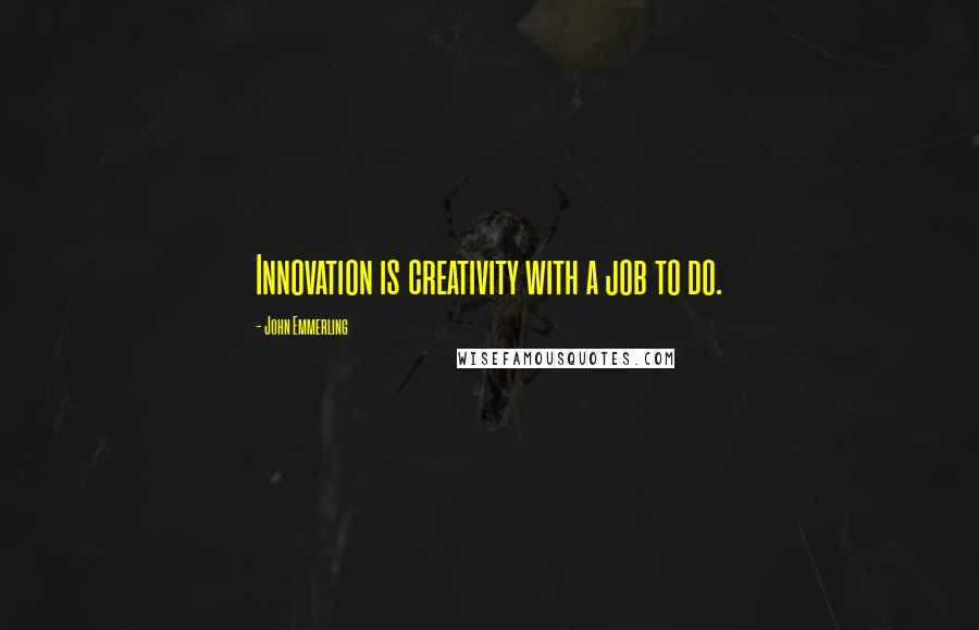 John Emmerling quotes: Innovation is creativity with a job to do.