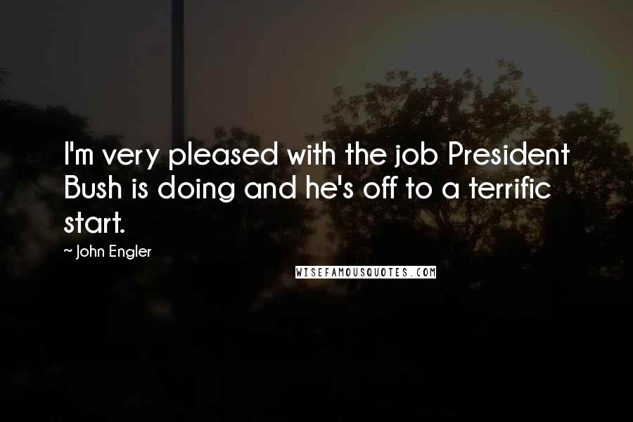 John Engler quotes: I'm very pleased with the job President Bush is doing and he's off to a terrific start.