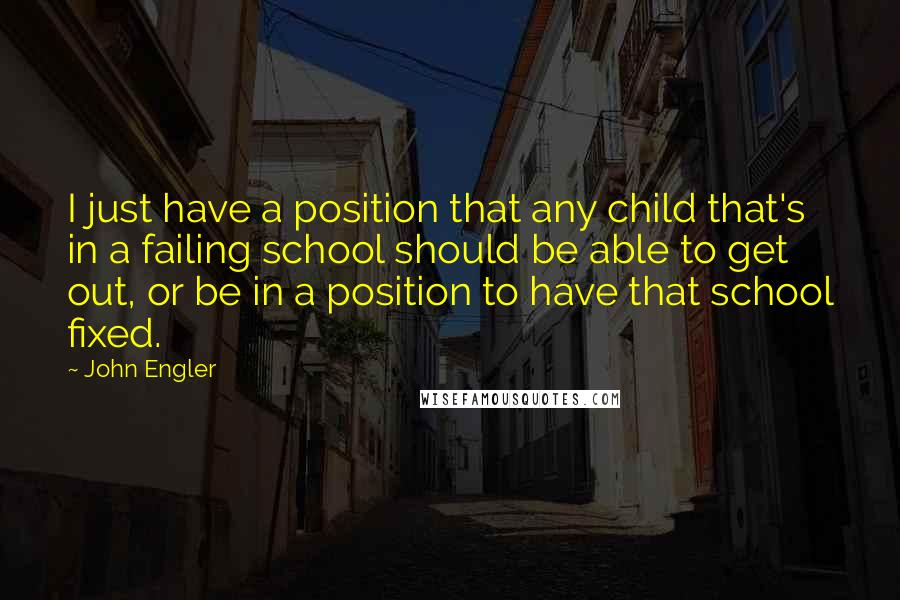 John Engler quotes: I just have a position that any child that's in a failing school should be able to get out, or be in a position to have that school fixed.