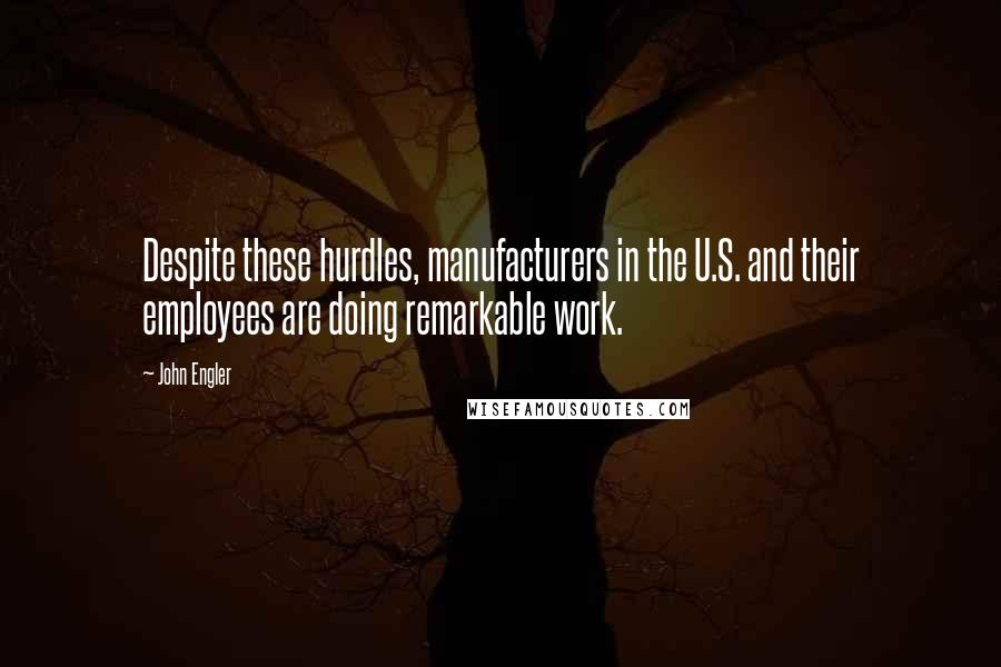 John Engler quotes: Despite these hurdles, manufacturers in the U.S. and their employees are doing remarkable work.
