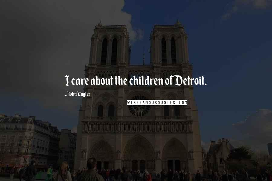 John Engler quotes: I care about the children of Detroit.
