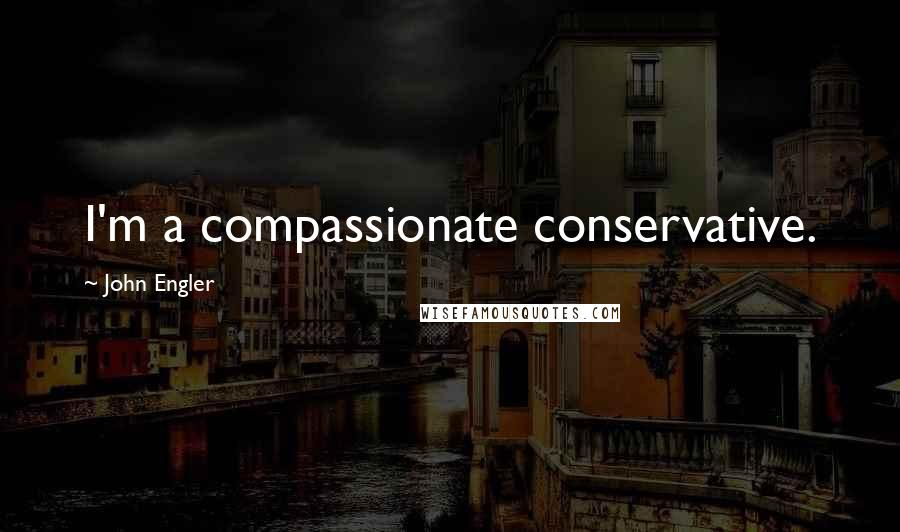 John Engler quotes: I'm a compassionate conservative.