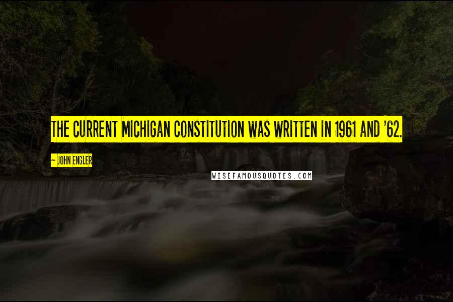 John Engler quotes: The current Michigan Constitution was written in 1961 and '62.