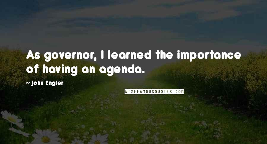 John Engler quotes: As governor, I learned the importance of having an agenda.