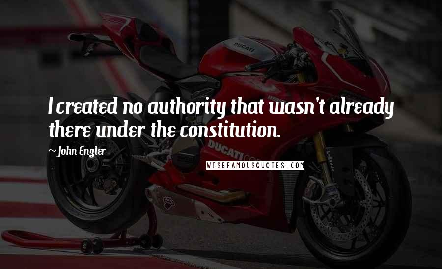 John Engler quotes: I created no authority that wasn't already there under the constitution.
