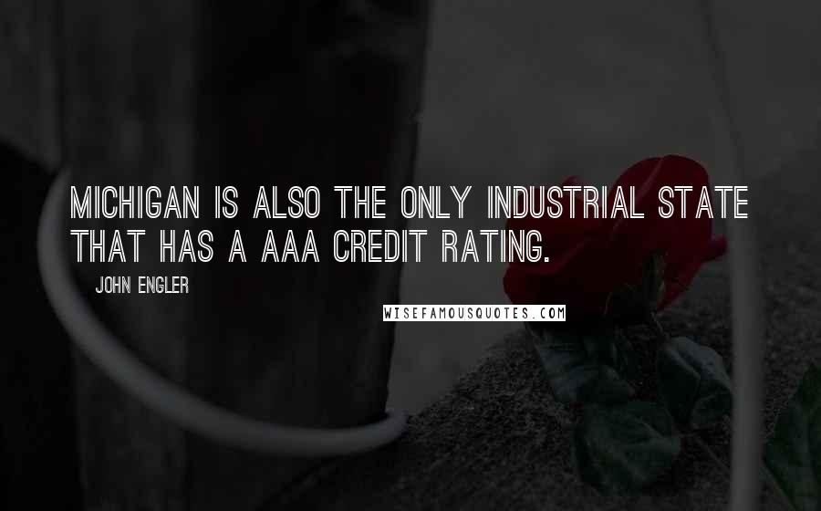 John Engler quotes: Michigan is also the only industrial state that has a AAA credit rating.