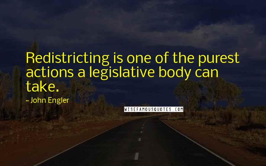 John Engler quotes: Redistricting is one of the purest actions a legislative body can take.