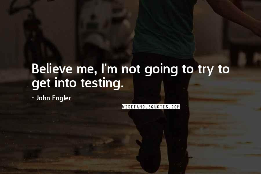 John Engler quotes: Believe me, I'm not going to try to get into testing.