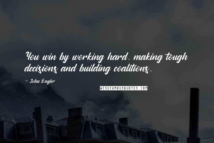 John Engler quotes: You win by working hard, making tough decisions and building coalitions.