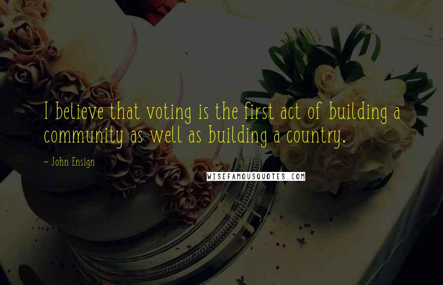 John Ensign quotes: I believe that voting is the first act of building a community as well as building a country.