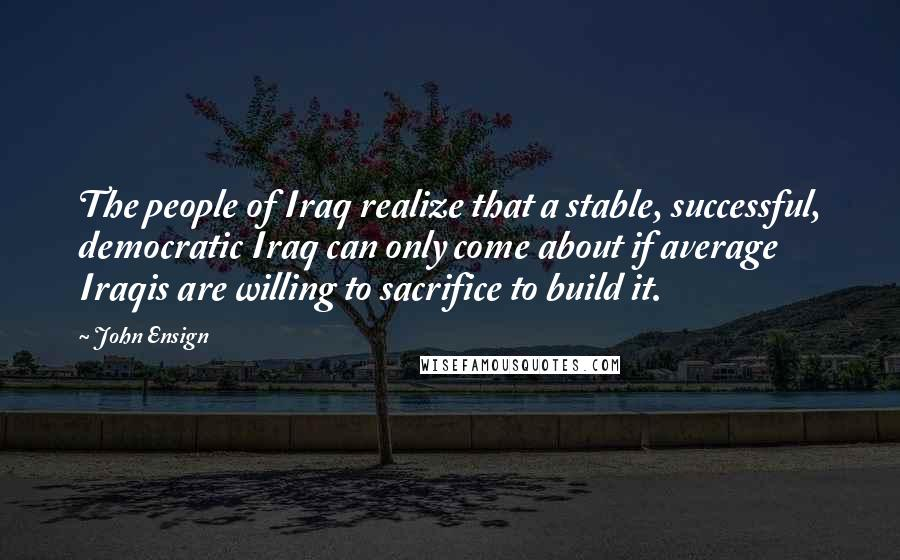 John Ensign quotes: The people of Iraq realize that a stable, successful, democratic Iraq can only come about if average Iraqis are willing to sacrifice to build it.