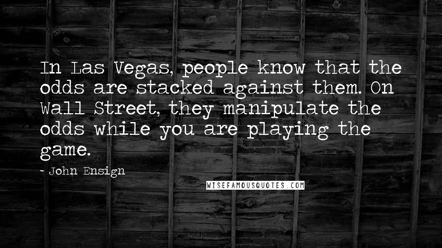 John Ensign quotes: In Las Vegas, people know that the odds are stacked against them. On Wall Street, they manipulate the odds while you are playing the game.