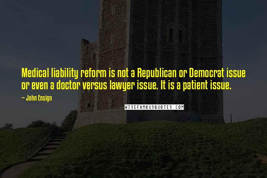 John Ensign quotes: Medical liability reform is not a Republican or Democrat issue or even a doctor versus lawyer issue. It is a patient issue.