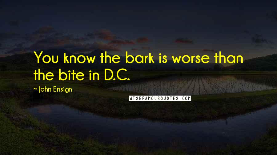 John Ensign quotes: You know the bark is worse than the bite in D.C.