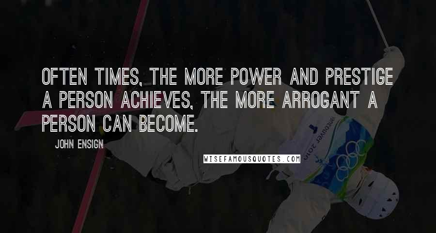 John Ensign quotes: Often times, the more power and prestige a person achieves, the more arrogant a person can become.