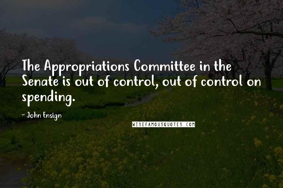 John Ensign quotes: The Appropriations Committee in the Senate is out of control, out of control on spending.