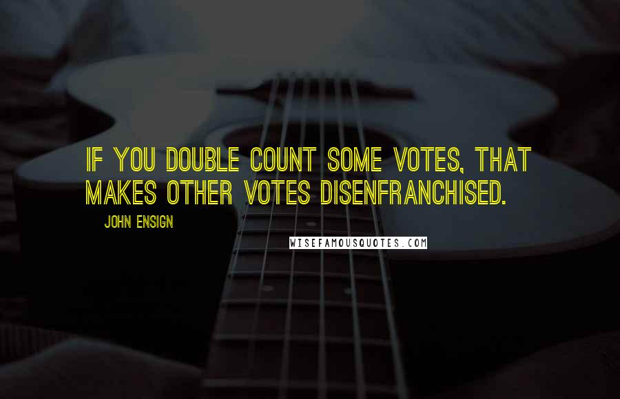John Ensign quotes: If you double count some votes, that makes other votes disenfranchised.
