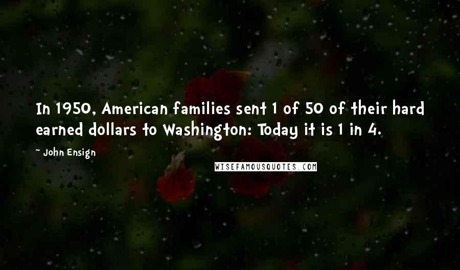 John Ensign quotes: In 1950, American families sent 1 of 50 of their hard earned dollars to Washington: Today it is 1 in 4.