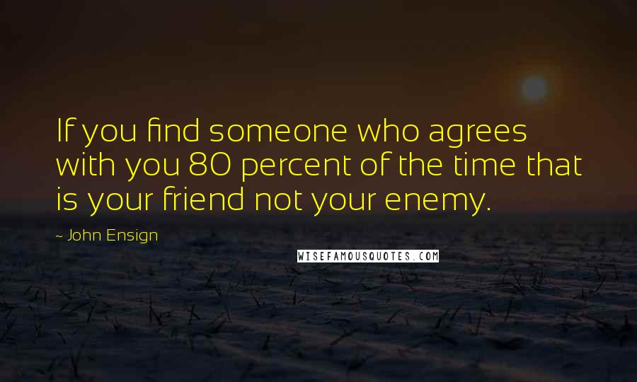 John Ensign quotes: If you find someone who agrees with you 80 percent of the time that is your friend not your enemy.