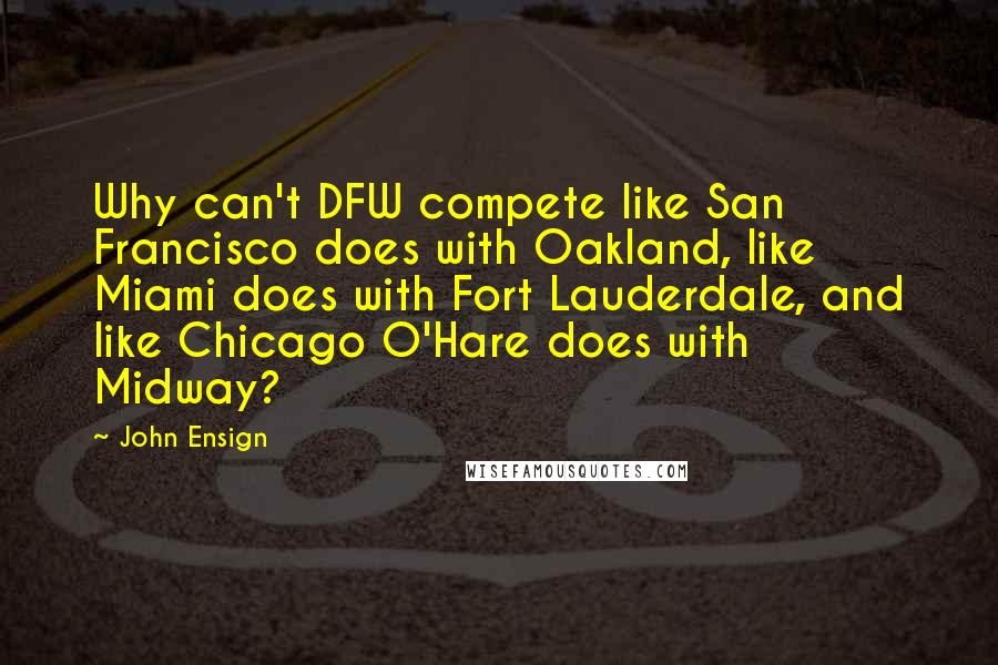 John Ensign quotes: Why can't DFW compete like San Francisco does with Oakland, like Miami does with Fort Lauderdale, and like Chicago O'Hare does with Midway?