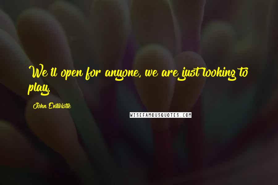 John Entwistle quotes: We'll open for anyone, we are just looking to play.