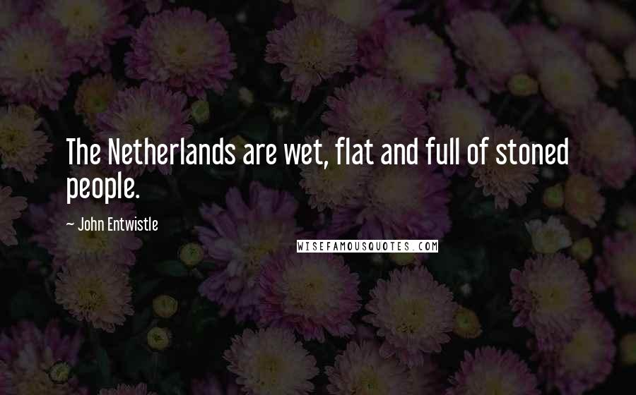 John Entwistle quotes: The Netherlands are wet, flat and full of stoned people.