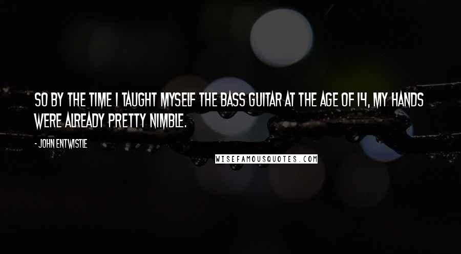 John Entwistle quotes: So by the time I taught myself the bass guitar at the age of 14, my hands were already pretty nimble.