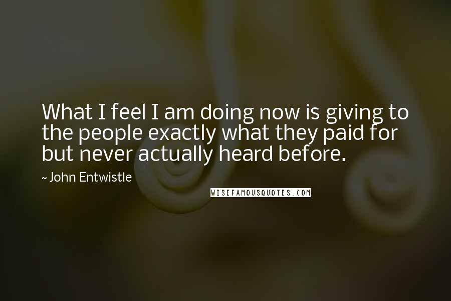 John Entwistle quotes: What I feel I am doing now is giving to the people exactly what they paid for but never actually heard before.